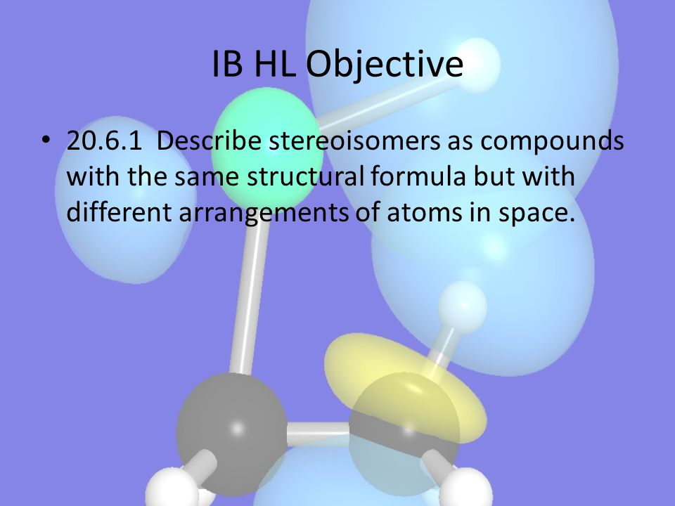 IB HL Objective 20.6.1 Describe stereoisomers as compounds with the same structural formula but with different arrangements of atoms in space.