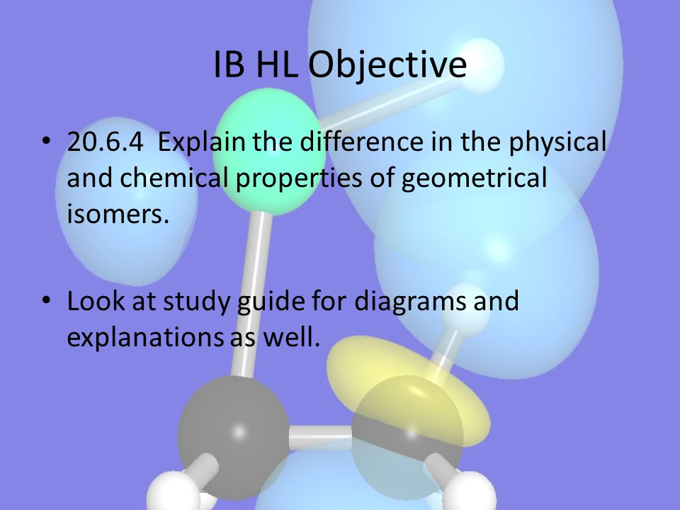 IB HL Objective 20.6.4 Explain the difference in the physical and chemical properties of geometrical isomers.