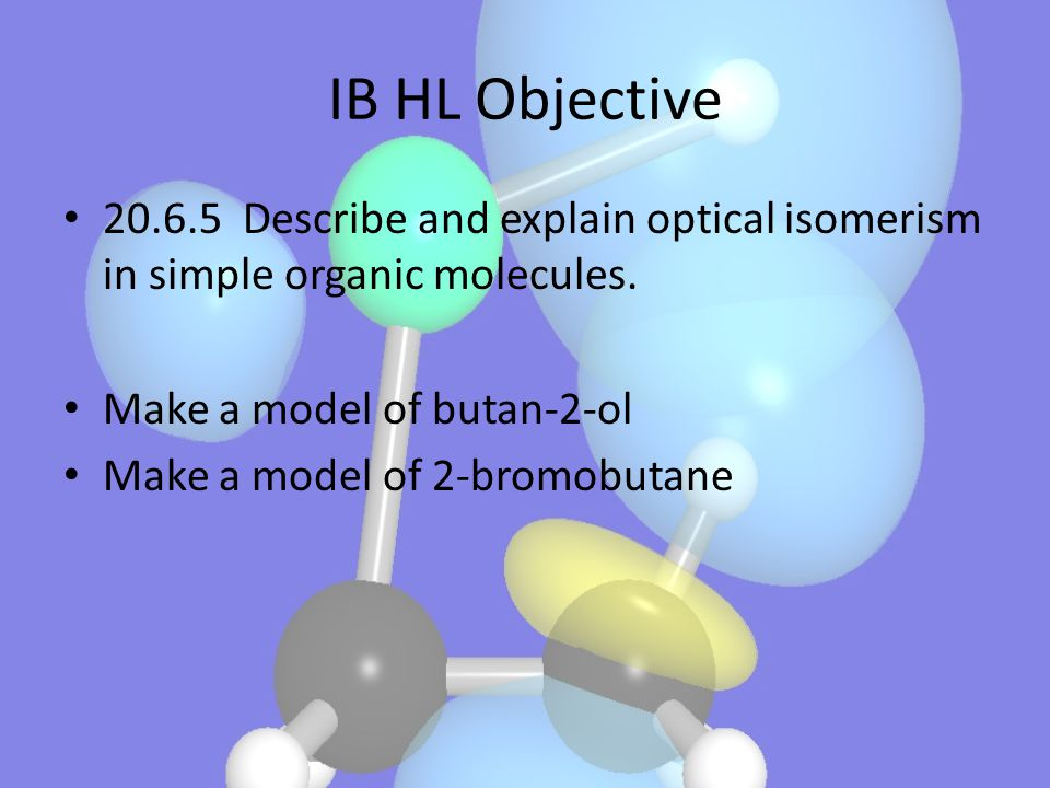 IB HL Objective 20.6.5 Describe and explain optical isomerism in simple organic molecules. Make a model of butan-2-ol.