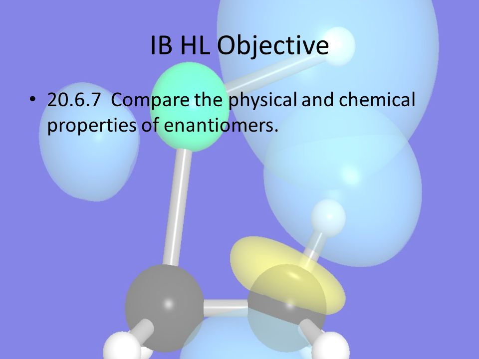 IB HL Objective 20.6.7 Compare the physical and chemical properties of enantiomers.
