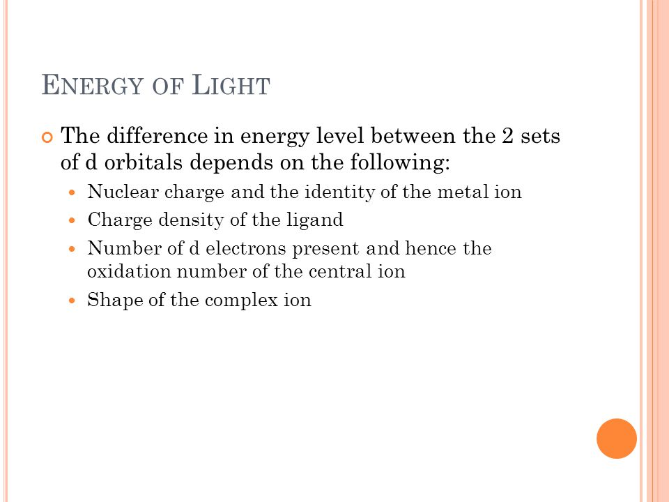 Energy of Light The difference in energy level between the 2 sets of d orbitals depends on the following: