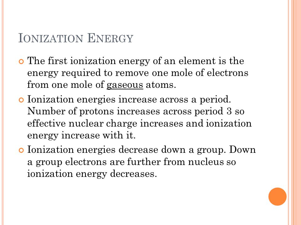 Ionization Energy The first ionization energy of an element is the energy required to remove one mole of electrons from one mole of gaseous atoms.