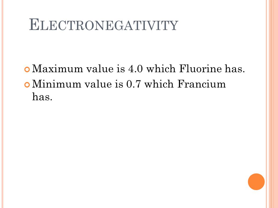 Electronegativity Maximum value is 4.0 which Fluorine has.