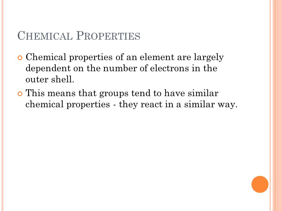Chemical Properties Chemical properties of an element are largely dependent on the number of electrons in the outer shell.