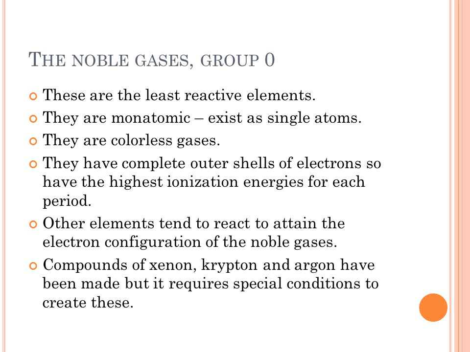 The noble gases, group 0 These are the least reactive elements.
