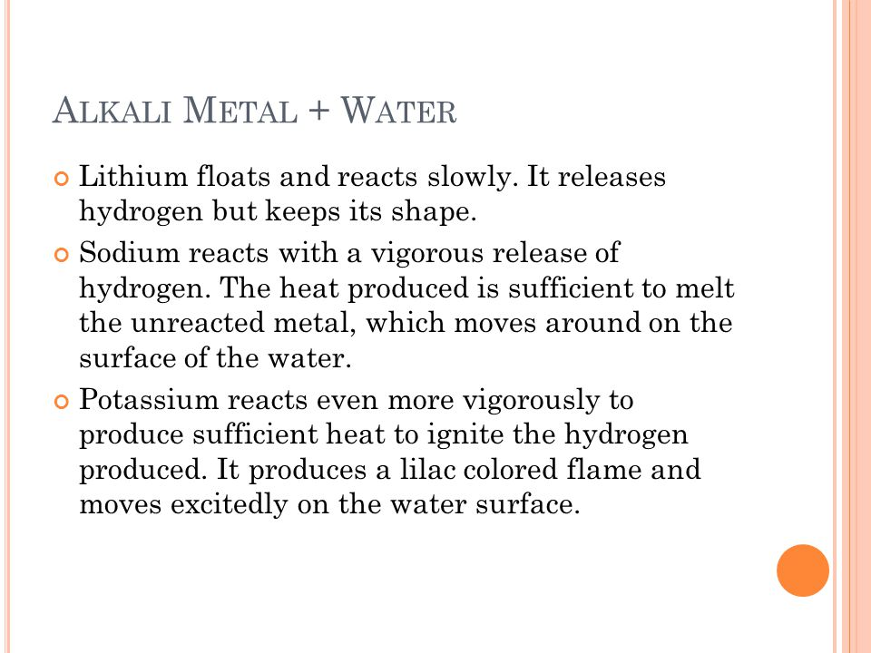 Alkali Metal + Water Lithium floats and reacts slowly. It releases hydrogen but keeps its shape.