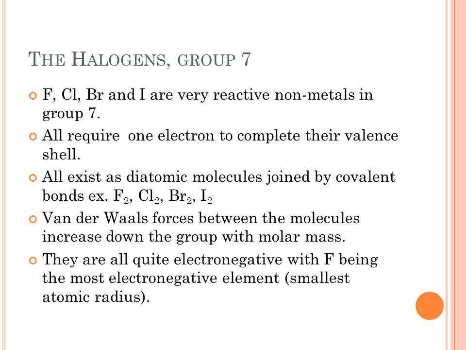 The Halogens, group 7 F, Cl, Br and I are very reactive non-metals in group 7. All require one electron to complete their valence shell.
