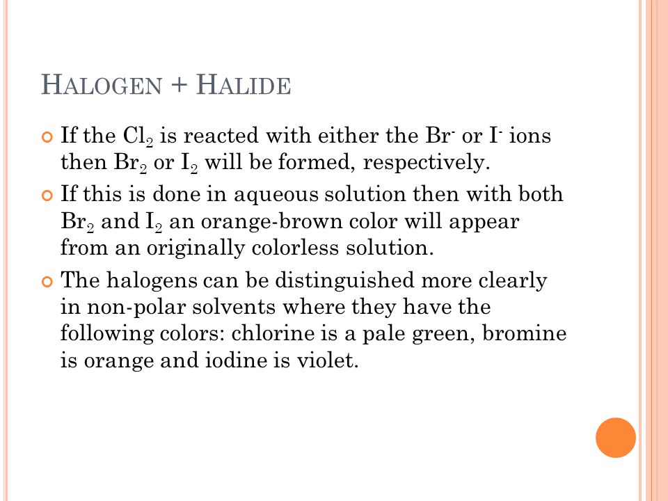 Halogen + Halide If the Cl2 is reacted with either the Br- or I- ions then Br2 or I2 will be formed, respectively.