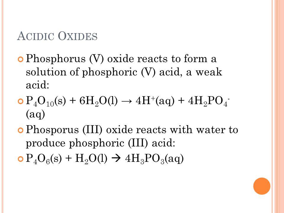 Acidic Oxides Phosphorus (V) oxide reacts to form a solution of phosphoric (V) acid, a weak acid: