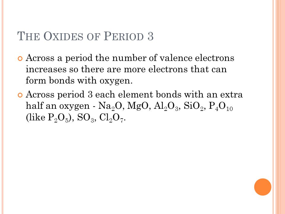 The Oxides of Period 3 Across a period the number of valence electrons increases so there are more electrons that can form bonds with oxygen.