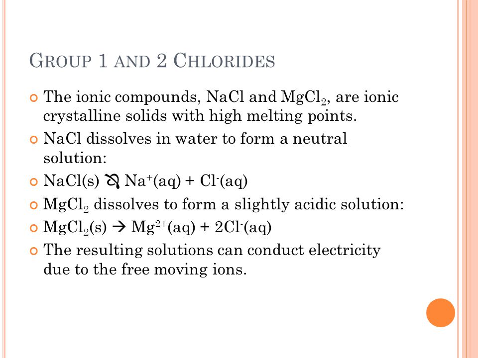 Group 1 and 2 Chlorides The ionic compounds, NaCl and MgCl2, are ionic crystalline solids with high melting points.