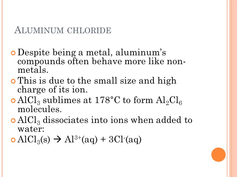 Aluminum chloride Despite being a metal, aluminum's compounds often behave more like non- metals.