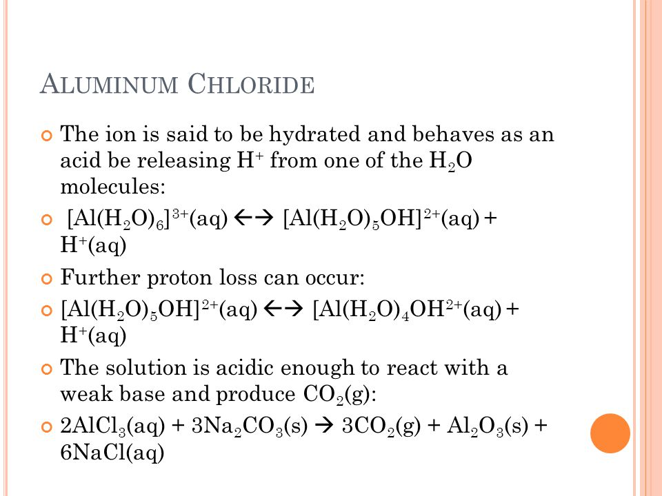 Aluminum Chloride The ion is said to be hydrated and behaves as an acid be releasing H+ from one of the H2O molecules:
