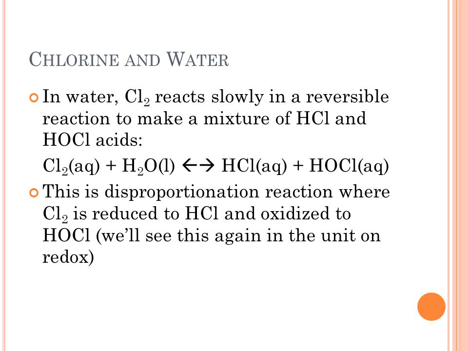 Chlorine and Water In water, Cl2 reacts slowly in a reversible reaction to make a mixture of HCl and HOCl acids: