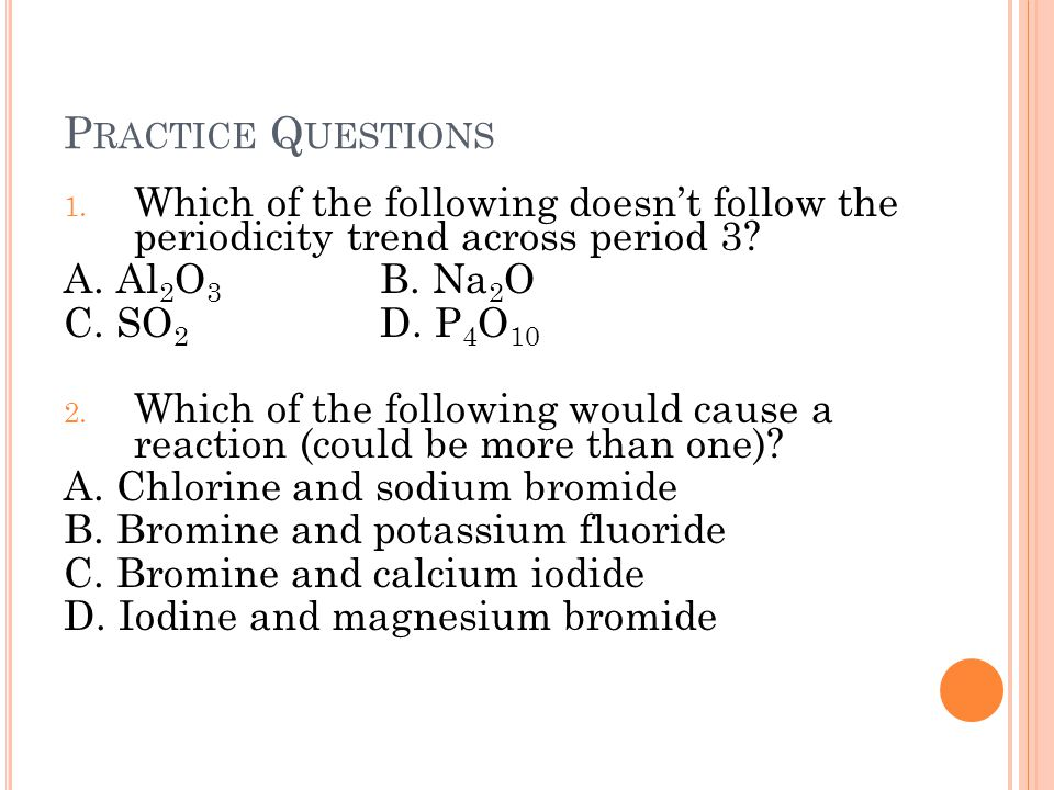 Practice Questions Which of the following doesn't follow the periodicity trend across period 3 A. Al2O3 B. Na2O.