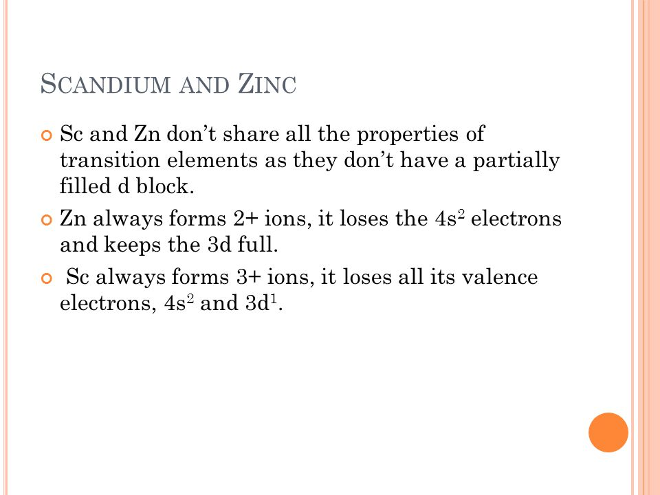 Scandium and Zinc Sc and Zn don't share all the properties of transition elements as they don't have a partially filled d block.