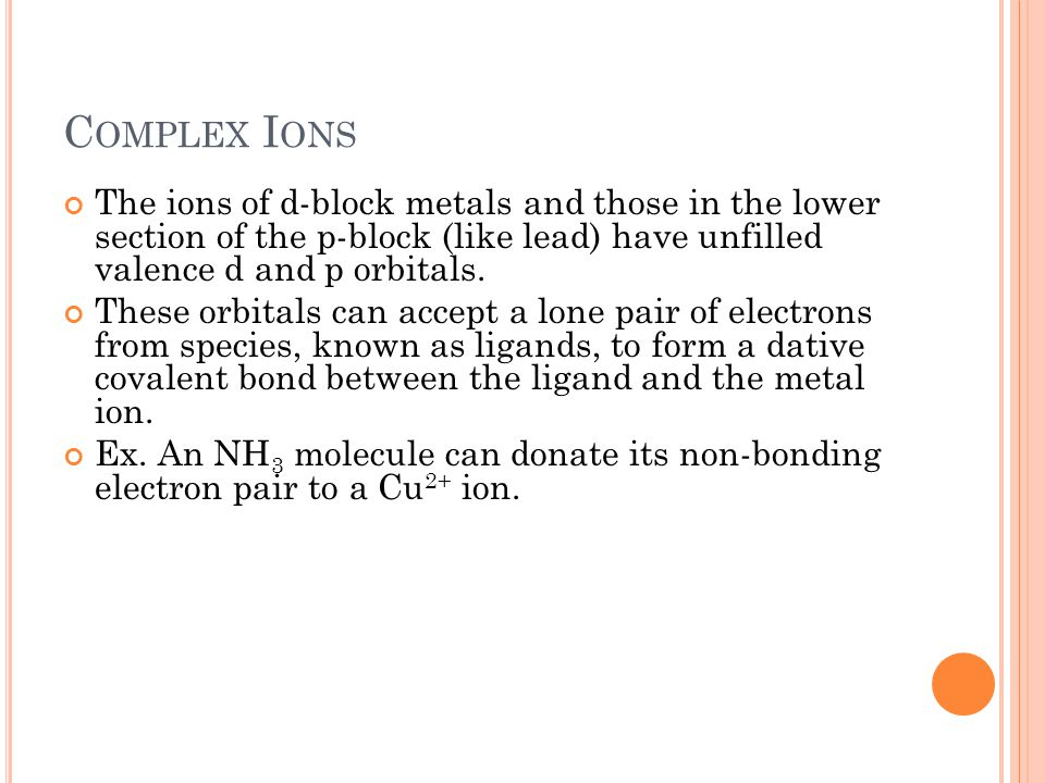 Complex Ions The ions of d-block metals and those in the lower section of the p-block (like lead) have unfilled valence d and p orbitals.