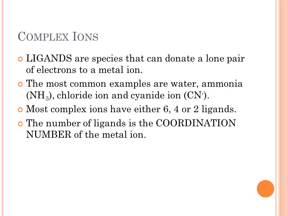 Complex Ions LIGANDS are species that can donate a lone pair of electrons to a metal ion.
