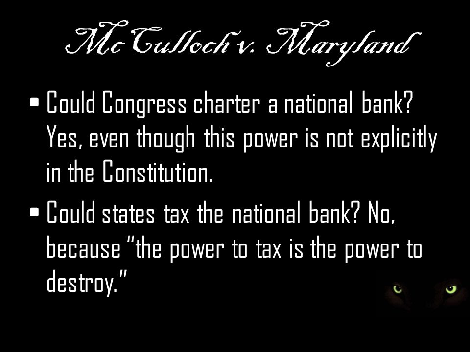 McCulloch v. Maryland Could Congress charter a national bank Yes, even though this power is not explicitly in the Constitution.