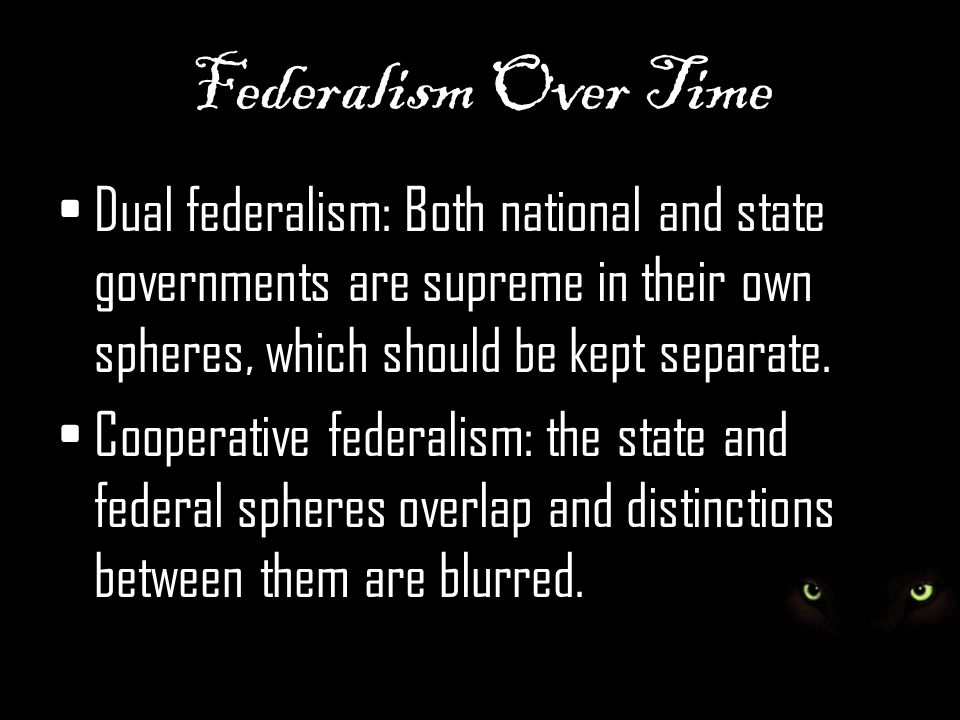 Federalism Over Time Dual federalism: Both national and state governments are supreme in their own spheres, which should be kept separate.
