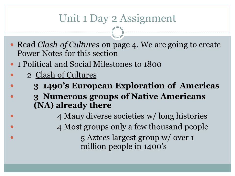 Unit 1 Day 2 Assignment Read Clash of Cultures on page 4. We are going to create Power Notes for this section.