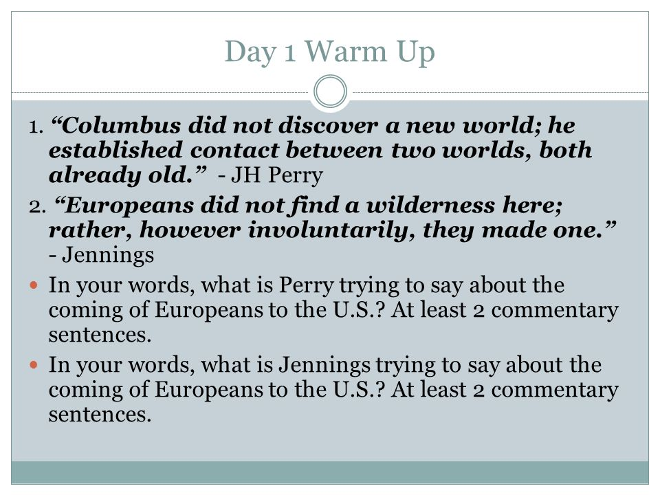 Day 1 Warm Up 1. Columbus did not discover a new world; he established contact between two worlds, both already old. - JH Perry.