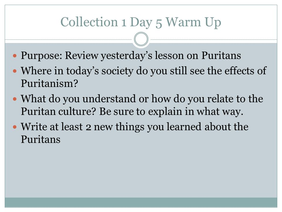 Collection 1 Day 5 Warm Up Purpose: Review yesterday's lesson on Puritans. Where in today's society do you still see the effects of Puritanism