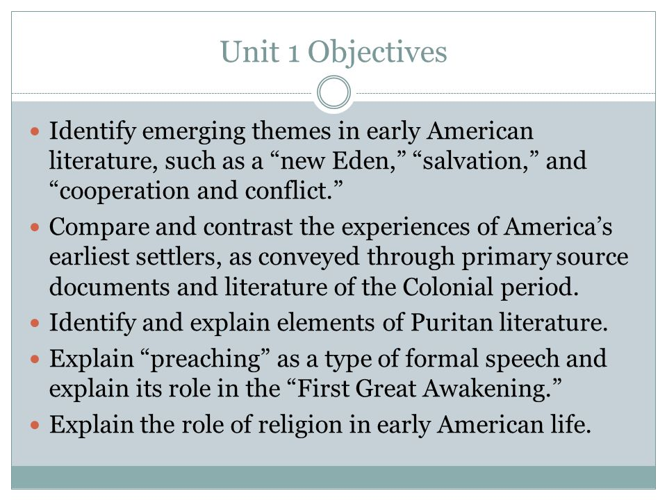 Unit 1 Objectives Identify emerging themes in early American literature, such as a new Eden, salvation, and cooperation and conflict.