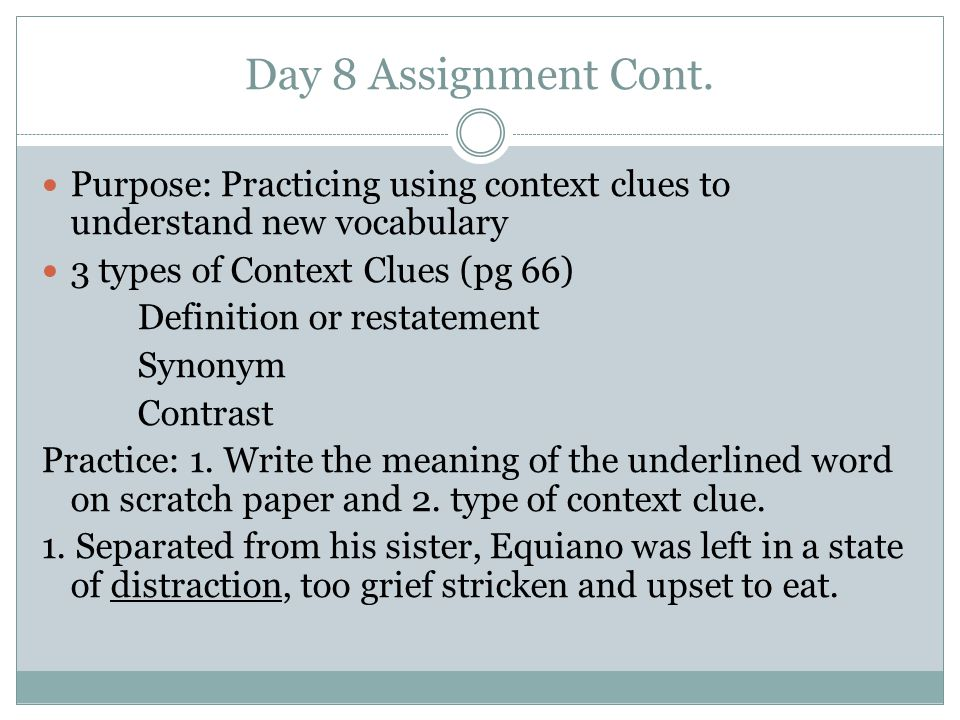 Day 8 Assignment Cont. Purpose: Practicing using context clues to understand new vocabulary. 3 types of Context Clues (pg 66)