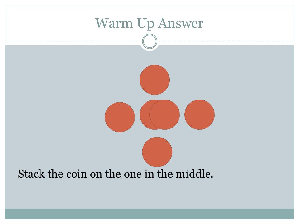 Warm Up Answer Stack the coin on the one in the middle.