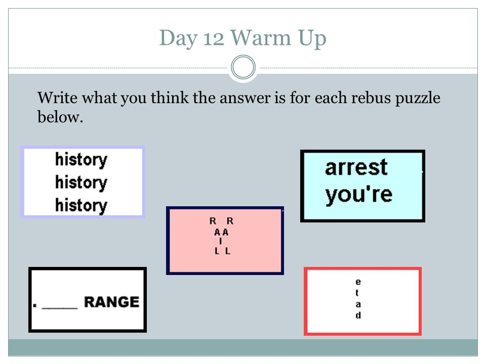 Day 12 Warm Up Write what you think the answer is for each rebus puzzle below.