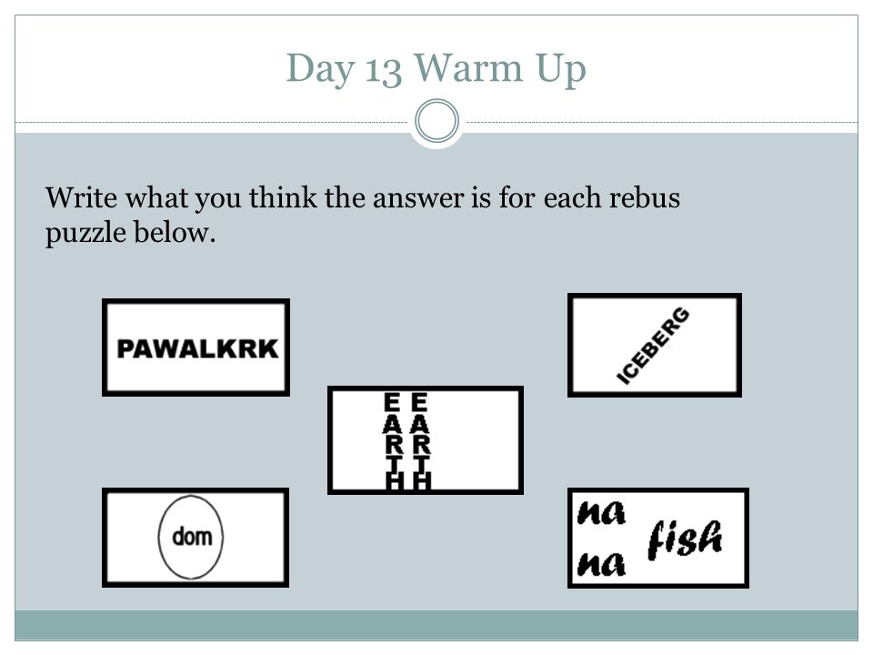 Day 13 Warm Up Write what you think the answer is for each rebus puzzle below.