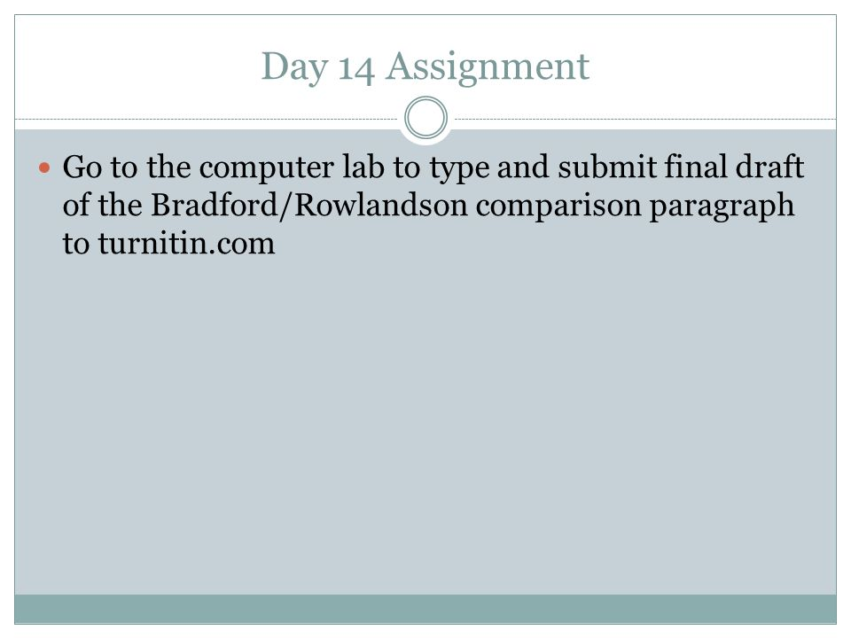 Day 14 Assignment Go to the computer lab to type and submit final draft of the Bradford/Rowlandson comparison paragraph to turnitin.com.