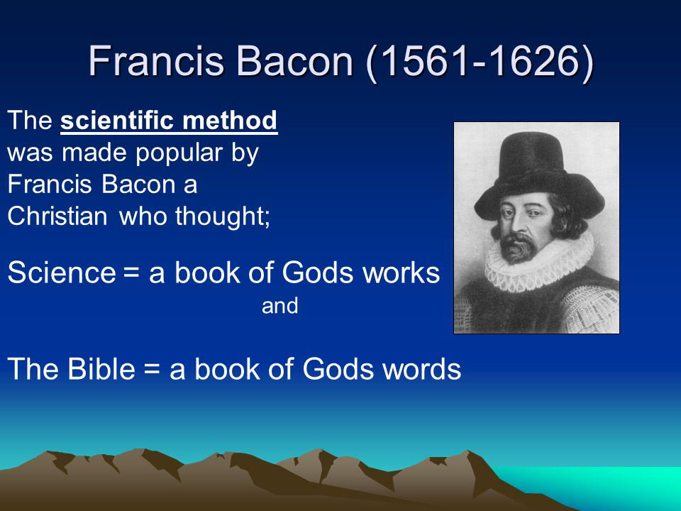 Francis Bacon (1561-1626) Science = a book of Gods works