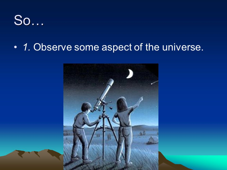 So… 1. Observe some aspect of the universe.