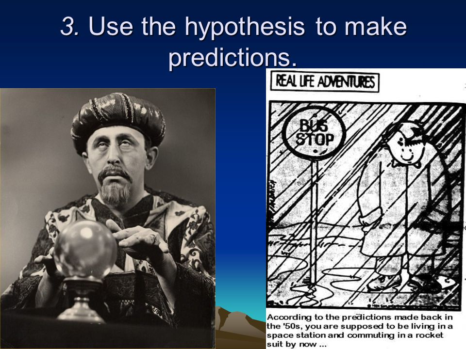 3. Use the hypothesis to make predictions.