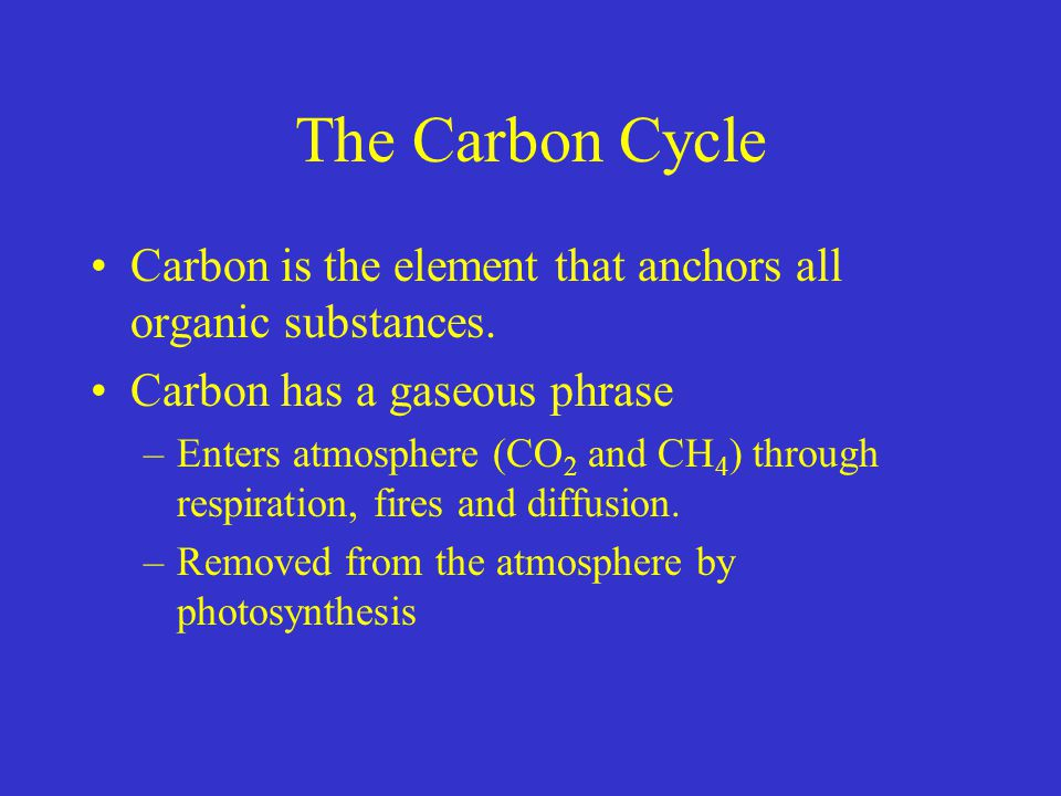 The Carbon Cycle Carbon is the element that anchors all organic substances. Carbon has a gaseous phrase.