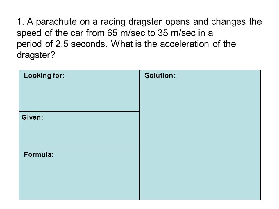 1. A parachute on a racing dragster opens and changes the speed of the car from 65 m/sec to 35 m/sec in a period of 2.5 seconds. What is the acceleration of the dragster
