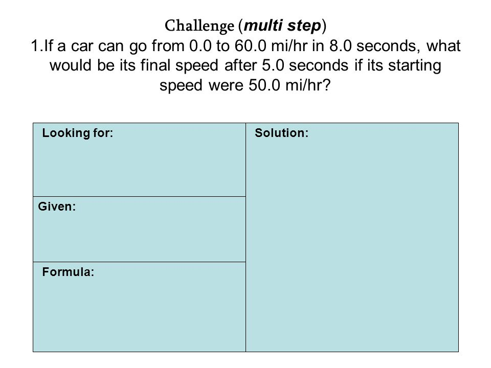 Challenge (multi step) 1.If a car can go from 0.0 to 60.0 mi/hr in 8.0 seconds, what would be its final speed after 5.0 seconds if its starting speed were 50.0 mi/hr