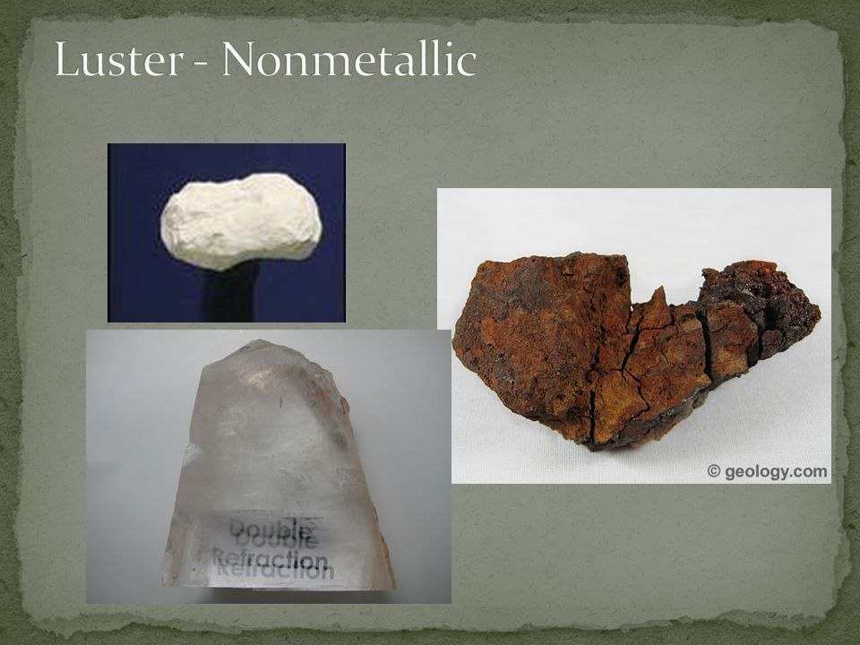 Luster - Nonmetallic Kaolinite – white Limonite - rust