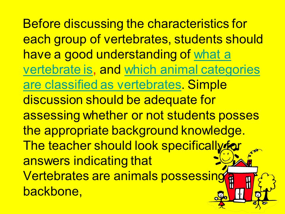 Before discussing the characteristics for each group of vertebrates, students should have a good understanding of what a vertebrate is, and which animal categories are classified as vertebrates.