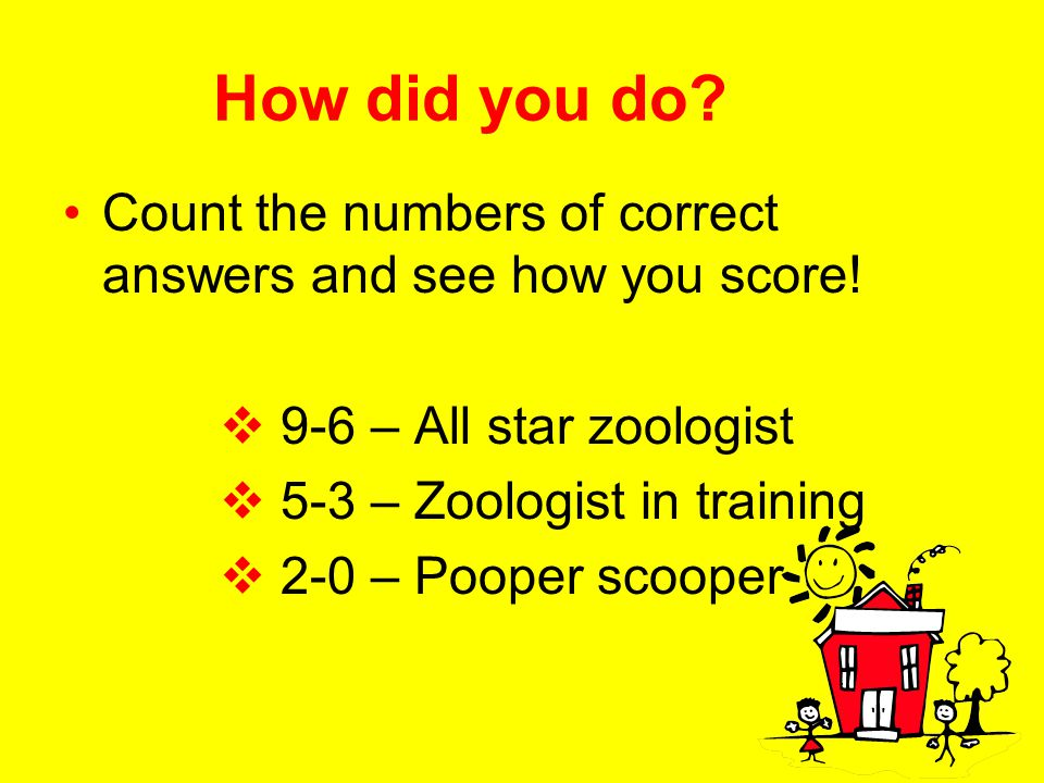 How did you do Count the numbers of correct answers and see how you score! 9-6 – All star zoologist.