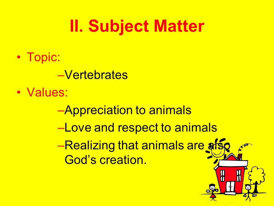 II. Subject Matter Topic: Vertebrates Values: Appreciation to animals