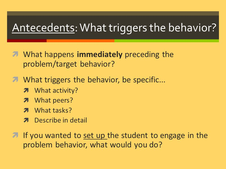 Antecedents: What triggers the behavior