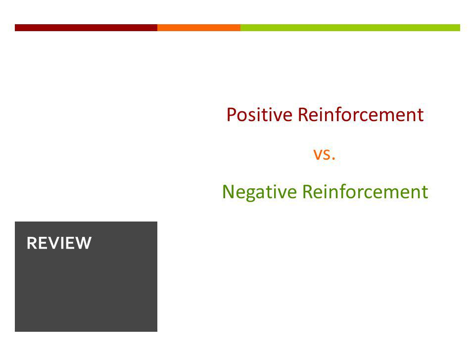 Positive Reinforcement vs. Negative Reinforcement