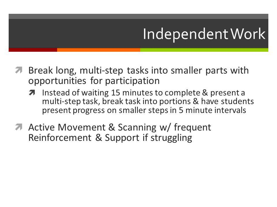 Independent Work Break long, multi-step tasks into smaller parts with opportunities for participation.