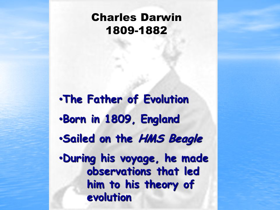 The Father of Evolution Born in 1809, England Sailed on the HMS Beagle
