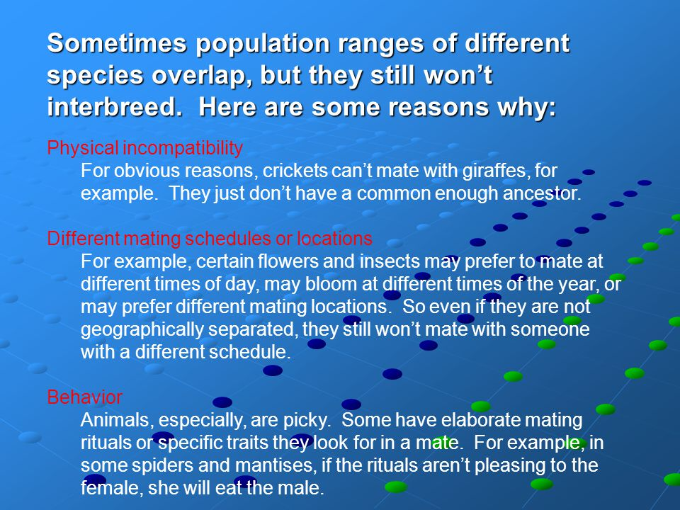 Sometimes population ranges of different species overlap, but they still won't interbreed. Here are some reasons why: