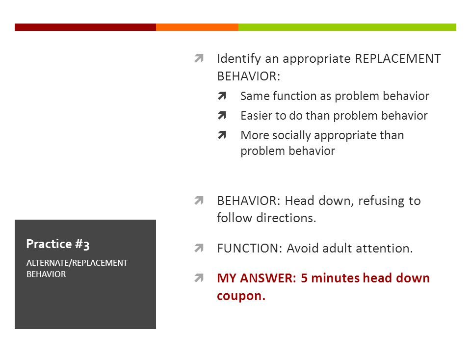 Identify an appropriate REPLACEMENT BEHAVIOR: