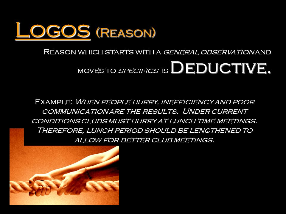Logos Logos (Reason) Reason which starts with a general observation and moves to specifics is Deductive.